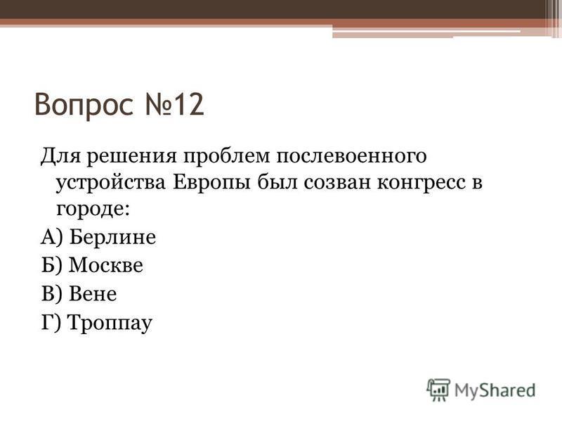 Вопрос 12 Для решения проблем послевоенного устройства Европы был созван конгресс в городе: А) Берлине Б) Москве В) Вене Г) Троппау