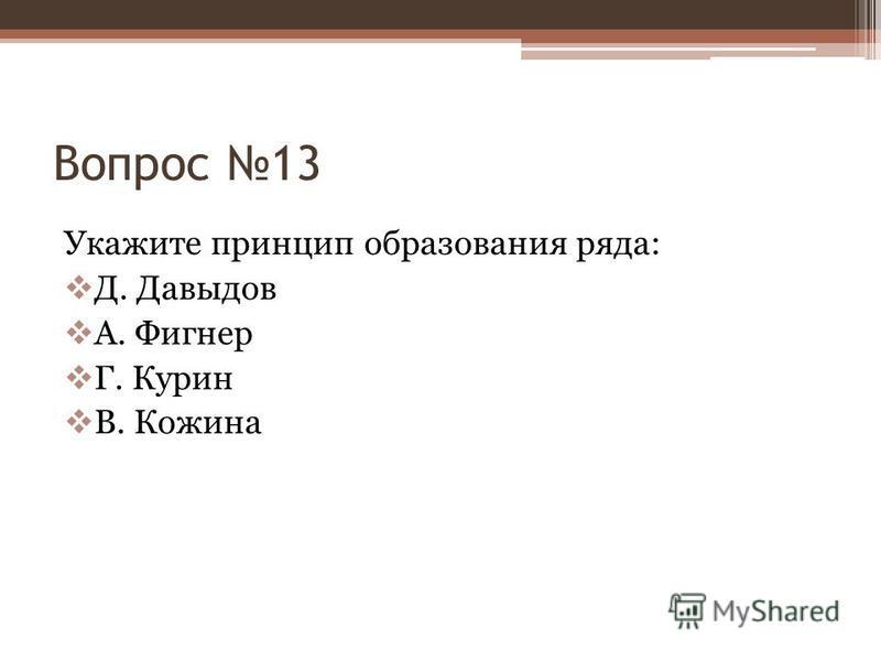 Вопрос 13 Укажите принцип образования ряда: Д. Давыдов А. Фигнер Г. Курин В. Кожина