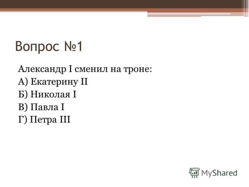 Вопрос 1 Александр I сменил на троне: А) Екатерину II Б) Николая I В) Павла I Г) Петра III