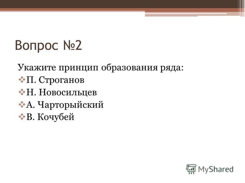 Вопрос 2 Укажите принцип образования ряда: П. Строганов Н. Новосильцев А. Чарторыйский В. Кочубей