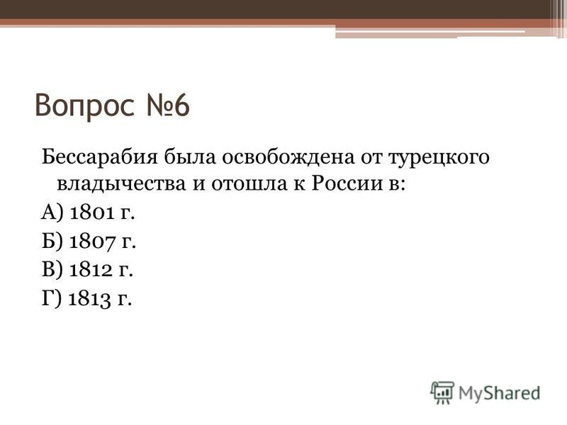 Вопрос 6 Бессарабия была освобождена от турецкого владычества и отошла к России в: А) 1801 г. Б) 1807 г. В) 1812 г. Г) 1813 г.