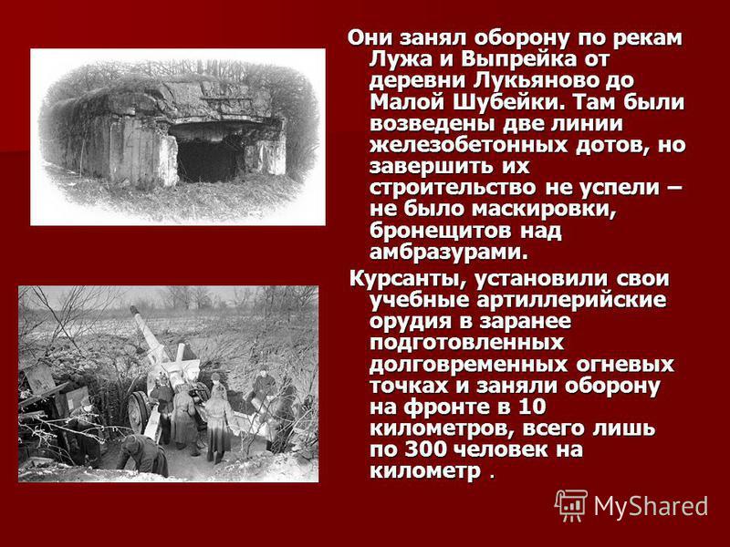 Они занял оборону по рекам Лужа и Выпрейка от деревни Лукьяново до Малой Шубейки. Там были возведены две линии железобетонных дотов, но завершить их строительство не успели – не было маскировки, бронещитов над амбразурами. Они занял оборону по рекам