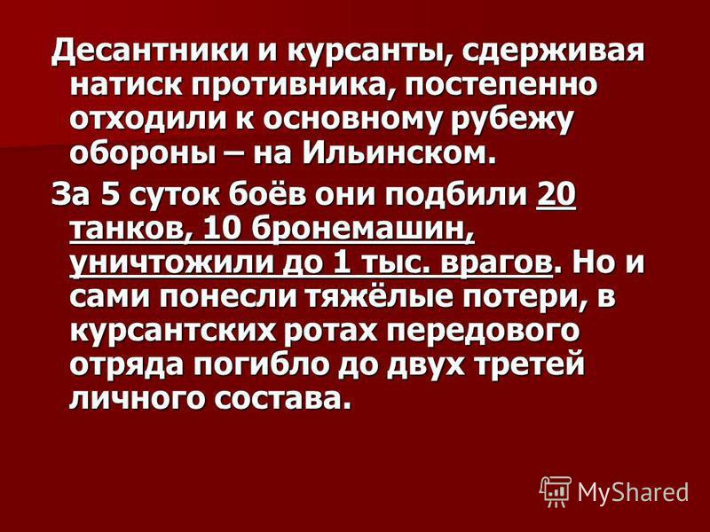 Десантники и курсанты, сдерживая натиск противника, постепенно отходили к основному рубежу обороны – на Ильинском. Десантники и курсанты, сдерживая натиск противника, постепенно отходили к основному рубежу обороны – на Ильинском. За 5 суток боёв они