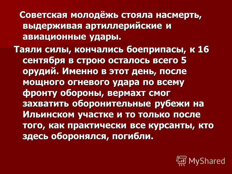 Советская молодёжь стояла насмерть, выдерживая артиллерийские и авиационные удары. Советская молодёжь стояла насмерть, выдерживая артиллерийские и авиационные удары. Таяли силы, кончались боеприпасы, к 16 сентября в строю осталось всего 5 орудий. Име