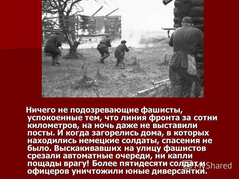 Ничего не подозревающие фашисты, успокоенные тем, что линия фронта за сотни километров, на ночь даже не выставили посты. И когда загорелись дома, в которых находились немецкие солдаты, спасения не было. Выскакивавших на улицу фашистов срезали автомат