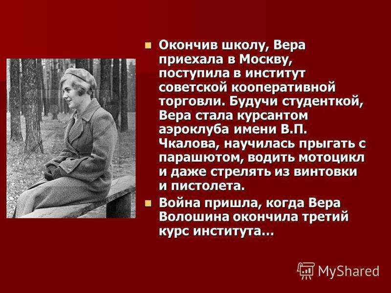 Окончив школу, Вера приехала в Москву, поступила в институт советской кооперативной торговли. Будучи студенткой, Вера стала курсантом аэроклуба имени В.П. Чкалова, научилась прыгать с парашютом, водить мотоцикл и даже стрелять из винтовки и пистолета