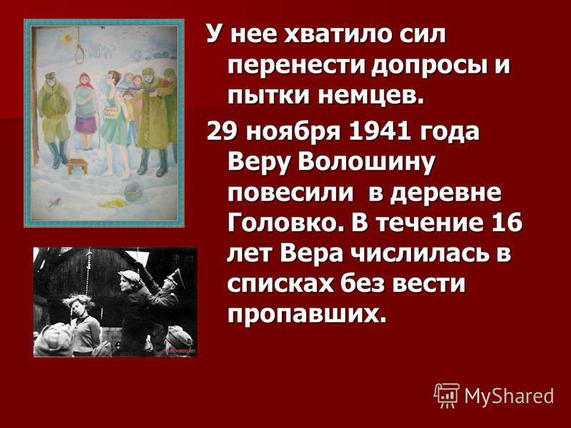 У нее хватило сил перенести допросы и пытки немцев. 29 ноября 1941 года Веру Волошину повесили в деревне Головко. В течение 16 лет Вера числилась в списках без вести пропавших.