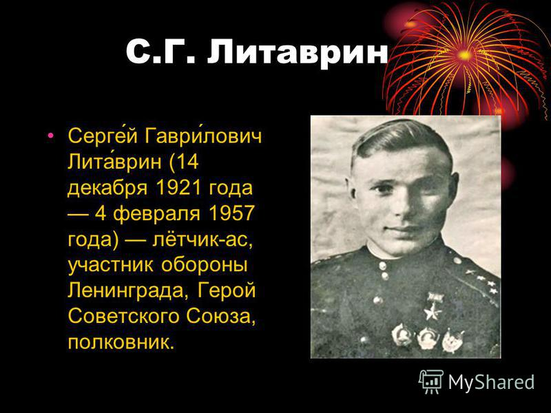 С.Г. Литаврин Сергей Гаврилович Литаврин (14 декабря 1921 года 4 февраля 1957 года) лётчик-ас, участник обороны Ленинграда, Герой Советского Союза, полковник.