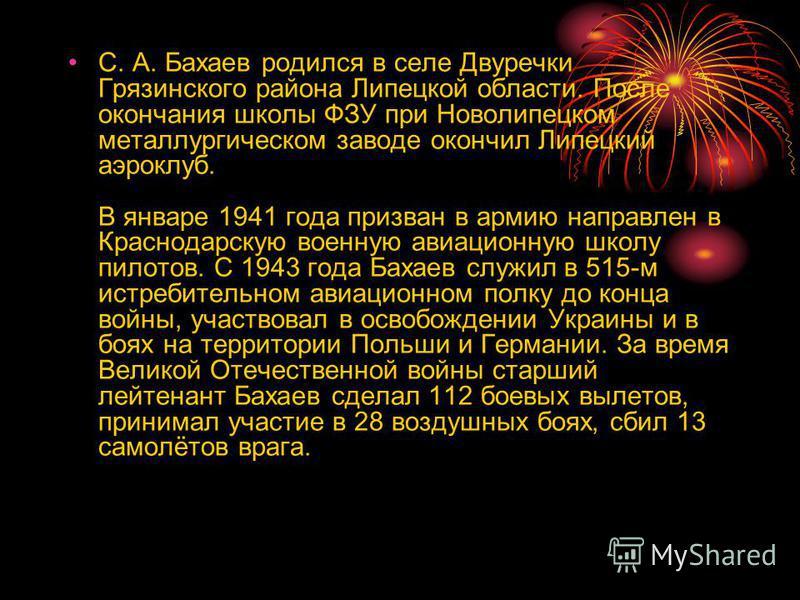 С. А. Бахаев родился в селе Двуречки Грязинского района Липецкой области. После окончания школы ФЗУ при Новолипецком металлургическом заводе окончил Липецкий аэроклуб. В январе 1941 года призван в армию направлен в Краснодарскую военную авиационную ш