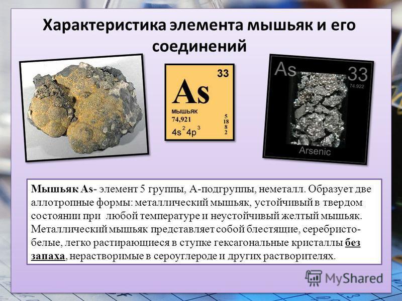 Характеристика элемента мышьяк и его соединений Мышьяк As- элемент 5 группы, А-подгруппы, неметалл. Образует две аллотропные формы: металлический мышьяк, устойчивый в твердом состоянии при любой температуре и неустойчивый желтый мышьяк. Металлический