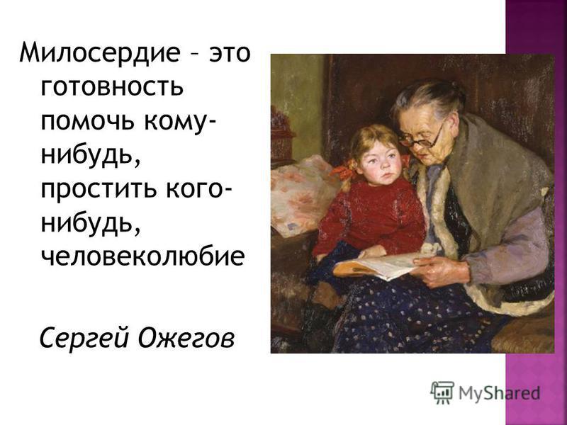 Милосердие – это готовность помочь кому- нибудь, простить кого- нибудь, человеколюбие Сергей Ожегов