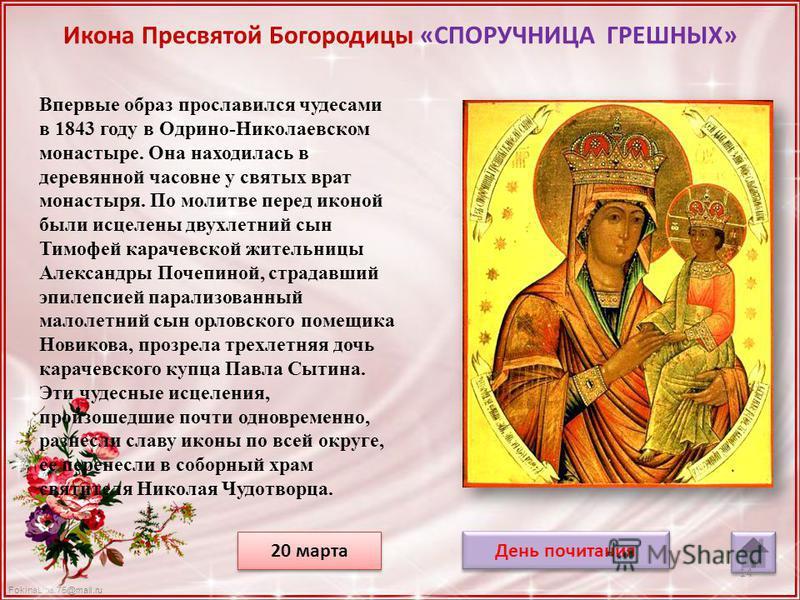 FokinaLida.75@mail.ru Икона Пресвятой Богородицы «СПОРУЧНИЦА ГРЕШНЫХ» Впервые образ прославился чудесами в 1843 году в Одрино-Николаевском монастыре. Она находилась в деревянной часовне у святых врат монастыря. По молитве перед иконой были исцелены д