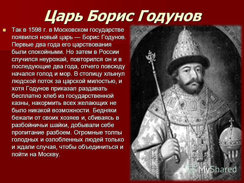 Царь Борис Годунов Так в 1598 г. в Московском государстве появился новый царь Борис Годунов. Первые два года его царствования были спокойными. Но затем в России случился неурожай, повторился он и в последующие два года, отчего повсюду начался голод и