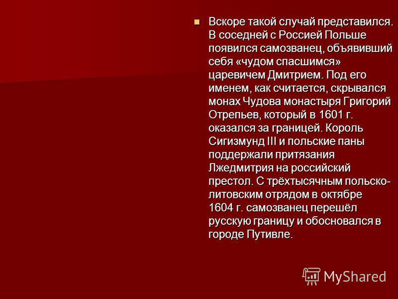 Вскоре такой случай представился. В соседней с Россией Польше появился самозванец, объявивший себя «чудом спасшимся» царевичем Дмитрием. Под его именем, как считается, скрывался монах Чудова монастыря Григорий Отрепьев, который в 1601 г. оказался за