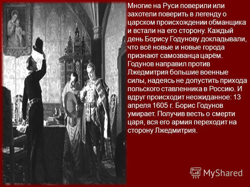 Многие на Руси поверили или захотели поверить в легенду о царском происхождении обманщика и встали на его сторону. Каждый день Борису Годунову докладывали, что всё новые и новые города признают самозванца царём. Годунов направил против Лжедмитрия бол