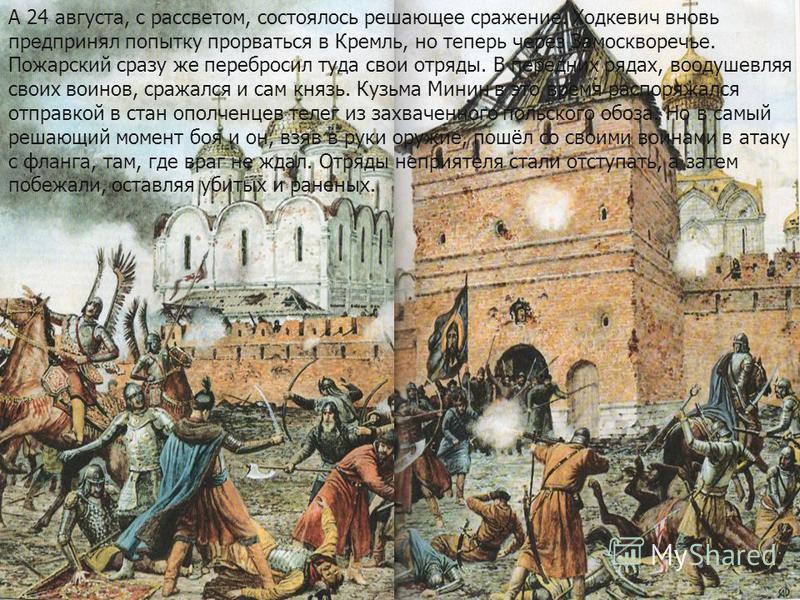 А 24 августа, с рассветом, состоялось решающее сражение. Ходкевич вновь предпринял попытку прорваться в Кремль, но теперь через Замоскворечье. Пожарский сразу же перебросил туда свои отряды. В передних рядах, воодушевляя своих воинов, сражался и сам
