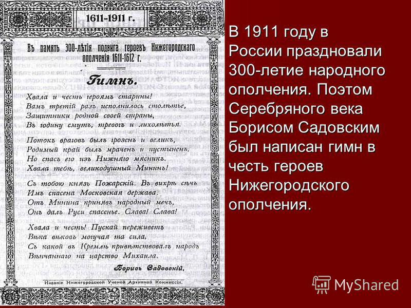 В 1911 году в России праздновали 300-летие народного ополчения. Поэтом Серебряного века Борисом Садовским был написан гимн в честь героев Нижегородского ополчения. В 1911 году в России праздновали 300-летие народного ополчения. Поэтом Серебряного век