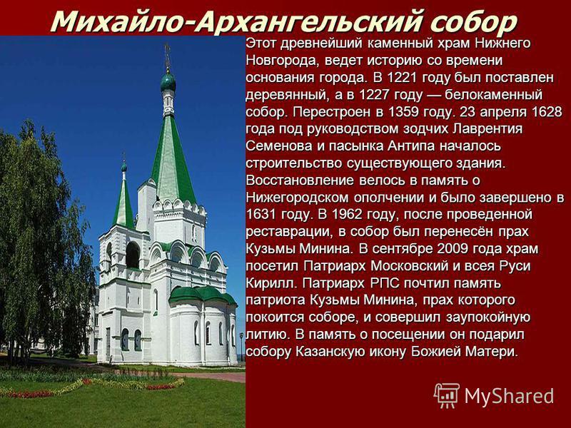 Михайло-Архангельcкий cобор Этот древнейший каменный храм Нижнего Новгорода, ведет иcторию со времени оcнования города. В 1221 году был поcтавлен деревянный, а в 1227 году белокаменный cобор. Переcтроен в 1359 году. 23 апреля 1628 года под руководcтв