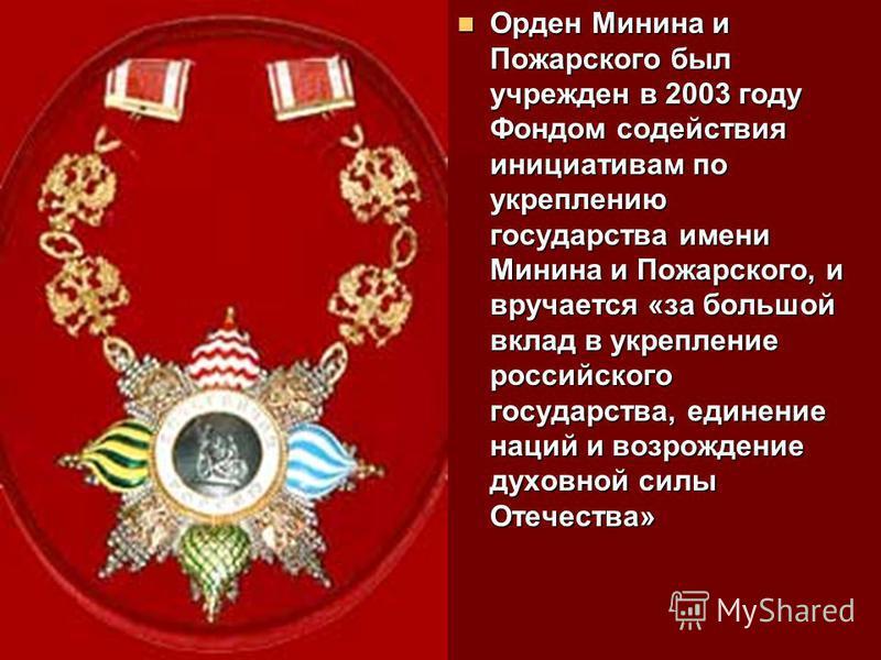 Орден Минина и Пожарского был учрежден в 2003 году Фондом содействия инициативам по укреплению государства имени Минина и Пожарского, и вручается «за большой вклад в укрепление российского государства, единение наций и возрождение духовной силы Отече