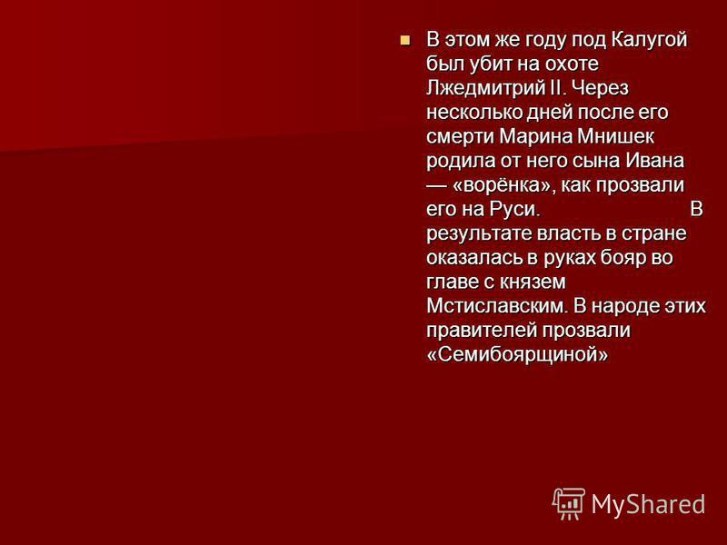 В этом же году под Калугой был убит на охоте Лжедмитрий II. Через несколько дней после его смерти Марина Мнишек родила от него сына Ивана «ворёнка», как прозвали его на Руси. В результате власть в стране оказалась в руках бояр во главе с князем Мстис