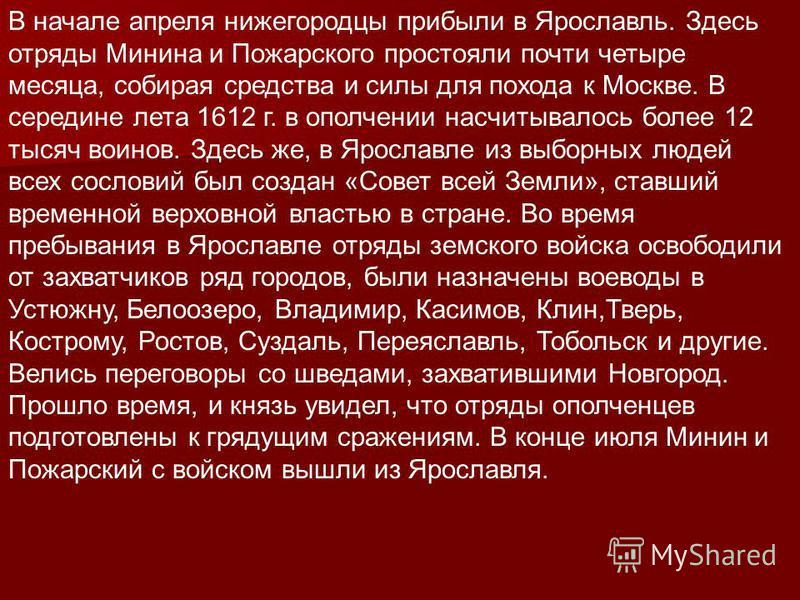 В начале апреля нижегородцы прибыли в Ярославль. Здесь отряды Минина и Пожарского простояли почти четыре месяца, собирая средства и силы для похода к Москве. В середине лета 1612 г. в ополчении насчитывалось более 12 тысяч воинов. Здесь же, в Ярослав