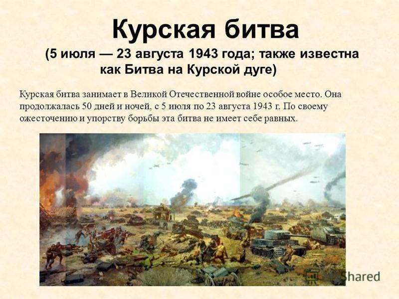 Курская битва (5 июля 23 августа 1943 года; также известна как Битва на Курской дуге) Курская битва занимает в Великой Отечественной войне особое место. Она продолжалась 50 дней и ночей, с 5 июля по 23 августа 1943 г. По своему ожесточению и упорству