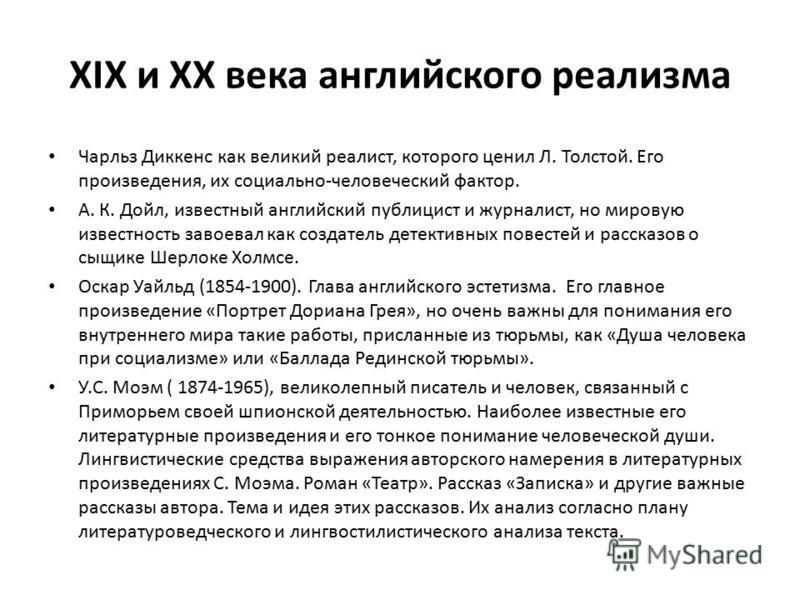 XIX и XX века английского реализма Чарльз Диккенс как великий реалист, которого ценил Л. Толстой. Его произведения, их социально-человеческий фактор. А. К. Дойл, известный английский публицист и журналист, но мировую известность завоевал как создател