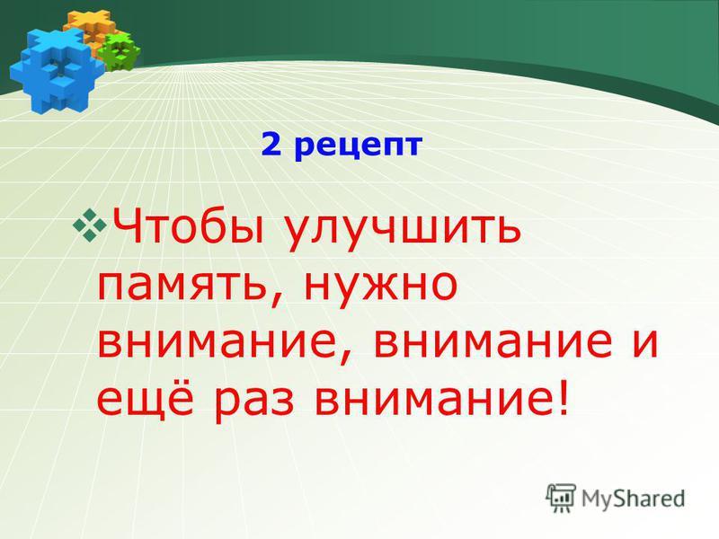 2 рецепт Чтобы улучшить память, нужно внимание, внимание и ещё раз внимание!