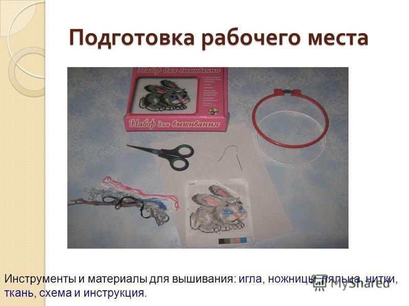 Подготовка рабочего места Инструменты и материалы для вышивания: игла, ножницы, пальца, нитки, ткань, схема и инструкция.