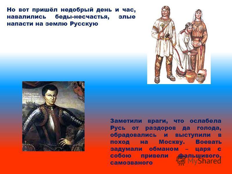 Но вот пришёл недобрый день и час, навалились беды-несчастья, злые напасти на землю Русскую Заметили враги, что ослабела Русь от раздоров да голода, обрадовались и выступили в поход на Москву. Воевать задумали обманом – царя с собою привели фальшивог