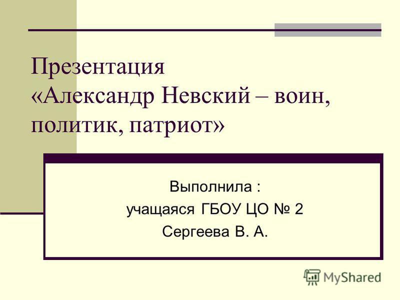 Презентация «Александр Невский – воин, политик, патриот» Выполнила : учащаяся ГБОУ ЦО 2 Сергеева В. А.