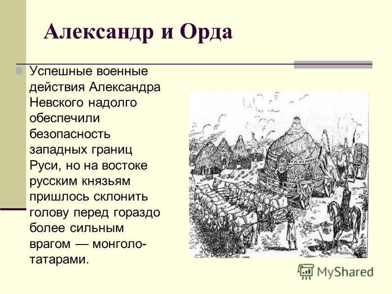 Александр и Орда Успешные военные действия Александра Невского надолго обеспечили безопасность западных границ Руси, но на востоке русским князьям пришлось склонить голову перед гораздо более сильным врагом монголо- татарами.