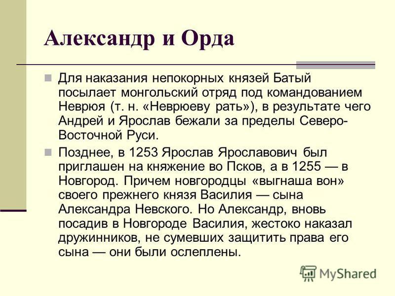 Александр и Орда Для наказания непокорных князей Батый посылает монгольский отряд под командованием Неврюя (т. н. «Неврюеву рать»), в результате чего Андрей и Ярослав бежали за пределы Северо- Восточной Руси. Позднее, в 1253 Ярослав Ярославович был п