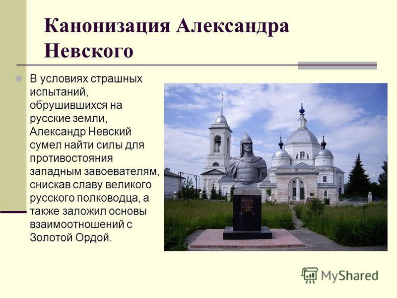 Канонизация Александра Невского В условиях страшных испытаний, обрушившихся на русские земли, Александр Невский сумел найти силы для противостояния западным завоевателям, снискав славу великого русского полководца, а также заложил основы взаимоотноше