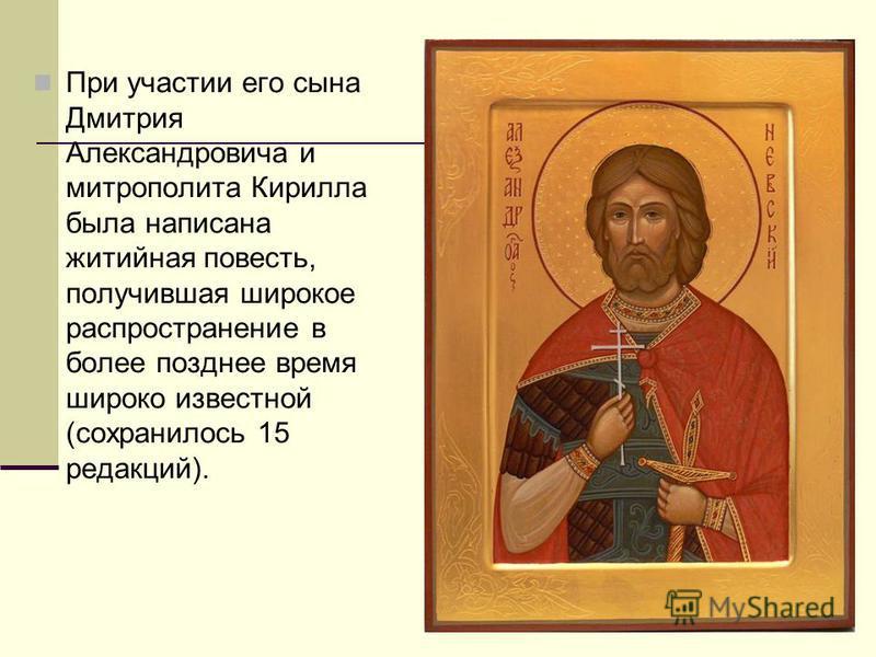 При участии его сына Дмитрия Александровича и митрополита Кирилла была написана житийная повесть, получившая широкое распространение в более позднее время широко известной (сохранилось 15 редакций).