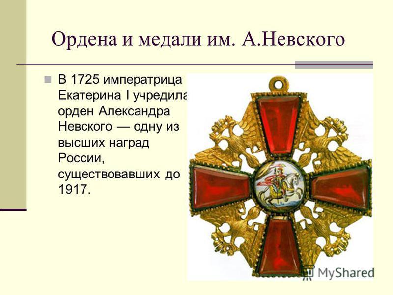 Ордена и медали им. А.Невского В 1725 императрица Екатерина I учредила орден Александра Невского одну из высших наград России, существовавших до 1917.
