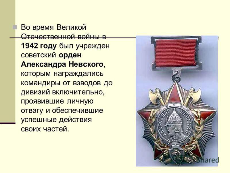 Во время Великой Отечественной войны в 1942 году был учрежден советский орден Александра Невского, которым награждались командиры от взводов до дивизий включительно, проявившие личную отвагу и обеспечившие успешные действия своих частей.