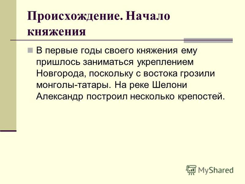 В первые годы своего княжения ему пришлось заниматься укреплением Новгорода, поскольку с востока грозили монголы-татары. На реке Шелони Александр построил несколько крепостей.