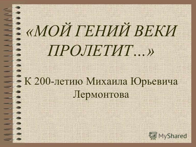 «МОЙ ГЕНИЙ ВЕКИ ПРОЛЕТИТ…» К 200-летию Михаила Юрьевича Лермонтова