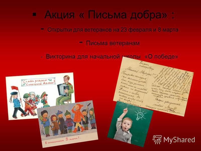 Акция « Письма добра» : - Открытки для ветеранов на 23 февраля и 8 марта - Письма ветеранам - Викторина для начальной школы «О победе»