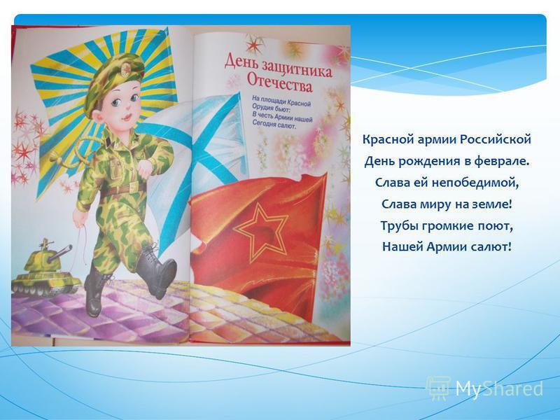 Красной армии Российской День рождения в феврале. Слава ей непобедимой, Слава миру на земле! Трубы громкие поют, Нашей Армии салют!