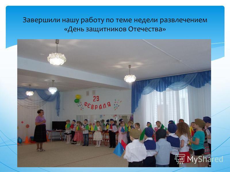 Завершили нашу работу по теме недели развлечением «День защитников Отечества»