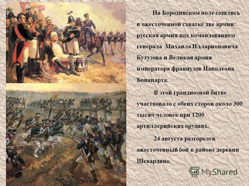 На Бородинском поле сошлись в ожесточенной схватке две армии: русская армия под командованием генерала Михаила Илларионовича Кутузова и Великая армия императора французов Наполеона Бонапарта. В этой грандиозной битве участвовало с обеих сторон около
