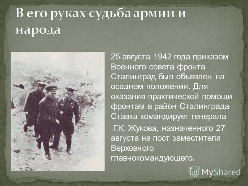 25 августа 1942 года приказом Военного совета фронта Сталинград был объявлен на осадном положении. Для оказания практической помощи фронтам в район Сталинграда Ставка командирует генерала Г.К. Жукова, назначенного 27 августа на пост заместителя Верхо