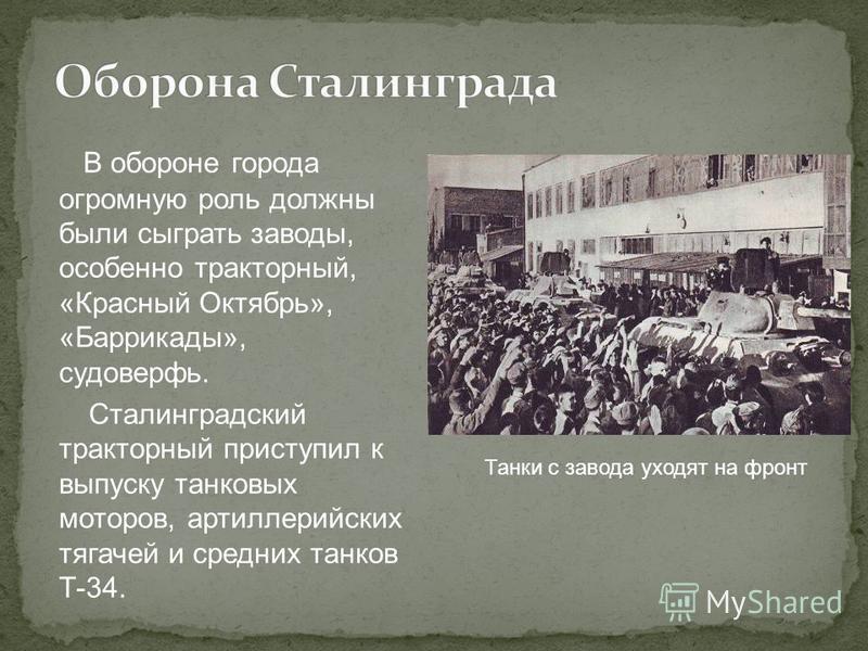 В обороне города огромную роль должны были сыграть заводы, особенно тракторный, «Красный Октябрь», «Баррикады», судоверфь. Сталинградский тракторный приступил к выпуску танковых моторов, артиллерийских тягачей и средних танков Т-34. Танки с завода ух