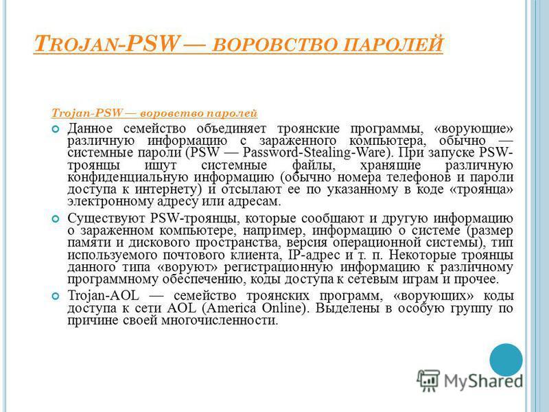 T ROJAN -PSW ВОРОВСТВО ПАРОЛЕЙ Trojan-PSW воровство паролей Данное семейство объединяет троянские программы, «ворующие» различную информацию с зараженного компьютера, обычно системные пароли (PSW Password-Stealing-Ware). При запуске PSW- троянцы ищут