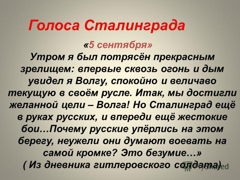 Голоса Сталинграда «5 сентября» Утром я был потрясён прекрасным зрелищем: впервые сквозь огонь и дым увидел я Волгу, спокойно и величаво текущую в своём русле. Итак, мы достигли желанной цели – Волга! Но Сталинград ещё в руках русских, и впереди ещё