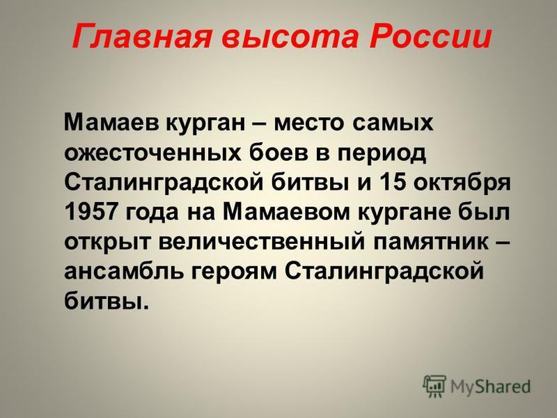 Главная высота России Мамаев курган – место самых ожесточенных боев в период Сталинградской битвы и 15 октября 1957 года на Мамаевом кургане был открыт величественный памятник – ансамбль героям Сталинградской битвы.