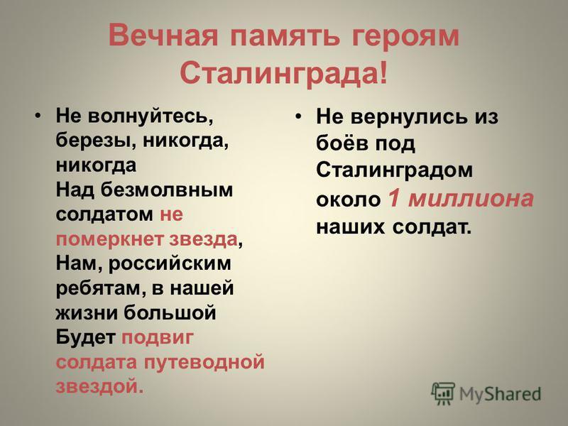 Вечная память героям Сталинграда! Не волнуйтесь, березы, никогда, никогда Над безмолвным солдатом не померкнет звезда, Нам, российским ребятам, в нашей жизни большой Будет подвиг солдата путеводной звездой. Не вернулись из боёв под Сталинградом около