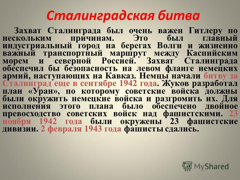 Сталинградская битва Захват Сталинграда был очень важен Гитлеру по нескольким причинам. Это был главный индустриальный город на берегах Волги и жизненно важный транспортный маршрут между Каспийским морем и северной Россией. Захват Сталинграда обеспеч